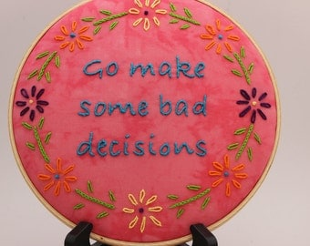 Go Make Some Bad Decisions quote, 8 Inch Hoop, Hand Embroidered Hoop Art. Modern Wall Hanging. Made to order with your color choices!