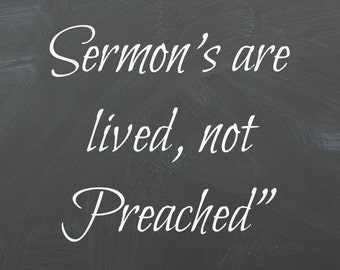 The best Sermon's are lived not Preached!   Roy English