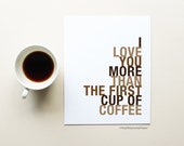 Coffee Quote Art Poster, I Love You More Than The First Cup of Coffee, Choose Colors