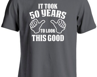 50th Birthday Shirt for Man or Woman-It Took 50 Years to Look This Good 50 years Old