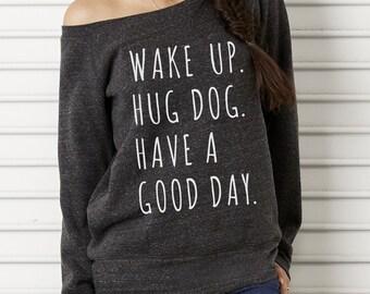 Wake up Hug Dog Have a Good Day Bella Wide neck Sweatshirt Off the shoulder slouchy long sleeve shirt screenprint
