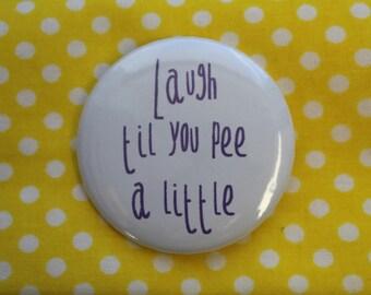Laugh til you pee a little  - 2.25 inch pinback button badge