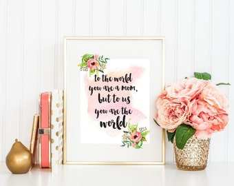 Mother's Day Print - To The World You Are A Mom, but To Us You Are The World.