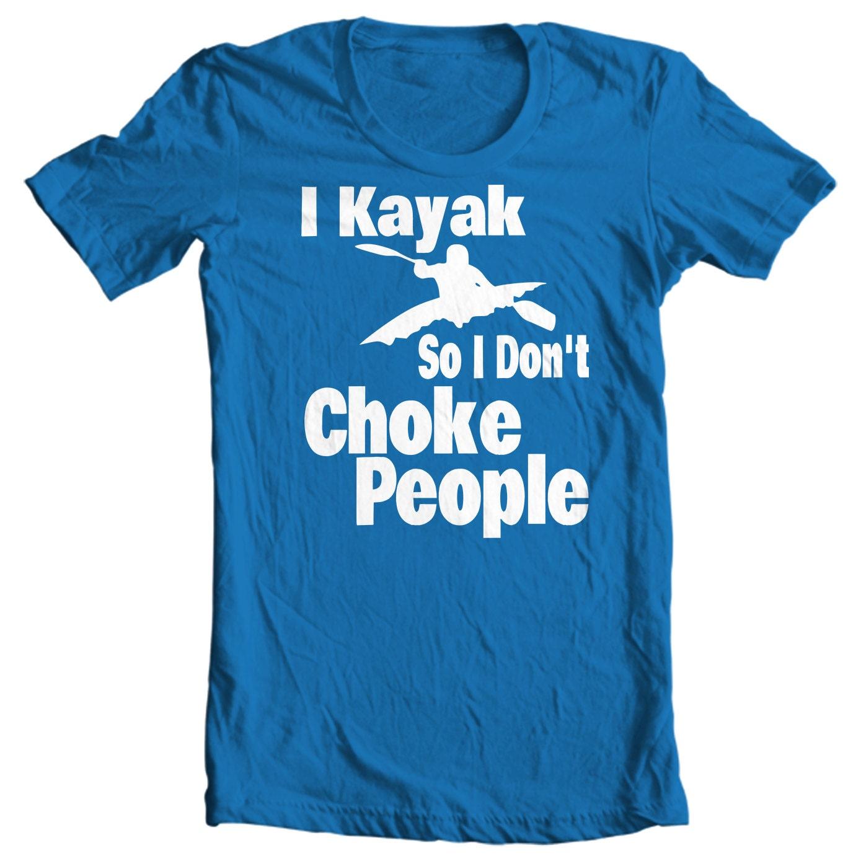Kayak T-shirt - I Kayak So I Don't Choke People - Paddle Life Kayaking T-shirt