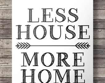 Less House, More Home - Printable wall art  INSTANT DOWNLOAD