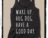 Wake up Hug DOG Have a Good Day Ladies Heathered Tank Top Shirt  screenprint Alternative Apparel