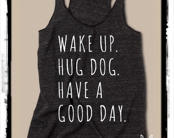 Wake up Hug DOG Have a Good Day Ladies Heathered Tank Top Shirt  screenprint Alternative Apparel