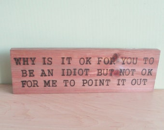 Why is it ok for you to be an idiot.... Wood Sign Burned Quote