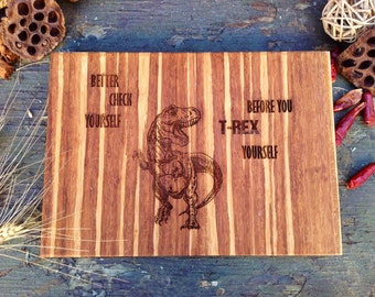 Better Check Yourself before you T REX Yourself, Awesome, Funny Cutting Board, Dinosaur Chopping Block