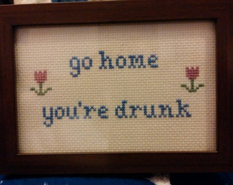 Go Home You're Drunk Funny Cross Stitch Framed!  Decorate your place with very inappropriate fun!