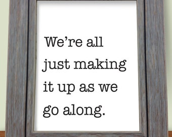 """Motivational 8"""" X 10"""" Print- """"We're all just making it up as we go along"""""""