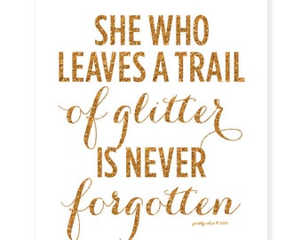 She Who Leaves A Trail Of Glitter is Never Forgotten Print - Art Print - Gold Glitter - Sparkle - Inspirational Wall Art
