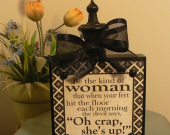 "Be the kind of woman that, when your feet hit the floor each morning, the devil says…""Oh Crap, She's Up!"""