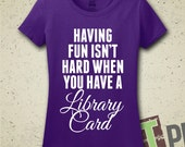 Having Fun Isn't Hard When You Have A Library Card T-Shirt - Tee - Shirt - Library - Librarian - Read - Reader - Loves To Read - Womens