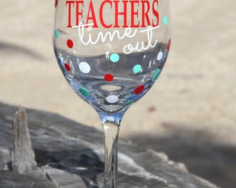 Extra large Teacher time out Wine Glass- Teacher- Teach- Wine Glass - Funny Teacher Wine Glass- Teacher Appreciation - Teacher Gift