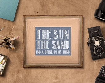 Beach House Decor-The Sun, The Sand and a Drink in my Hand- 5x7 and 8x10 art - instant download printable