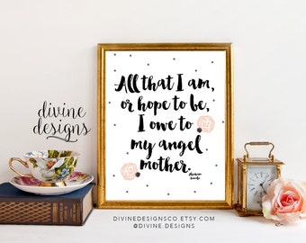 All that I am, or hope to be, I owe to my angel mother - Abraham Lincoln Quote - Mother's Day Printable - 8x10 - INSTANT DOWNLOAD