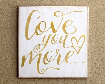 LOVE YOU MORE - Gold Painted Wooden sign - 12 x 12 -  Wedding -  Anniversary  -  Gold on White