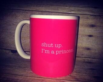 shut up. I'm a princess coffee mug - humor coffee mug - shut up coffee mug