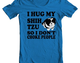 Only Shih Tzus - I Hug My Shih Tzu So I Don't Choke People - Shih Tzu T-shirt