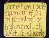 sometimes i can't remember if i'm at preschool or high school....oh wait, i am at work sign by gotmojo?