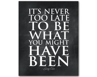 Typography Wall Art - It's never too late to be what you might have been -  George Eliot quote - inspirational print - word art