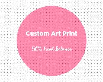 Custom Art Print - 50% Final Deposit Only