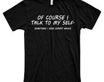Of course I talk to myself, sometimes need expert advice, T-shirt