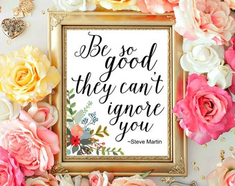 Printable Quote, Motivational Quote, Steve Martin quote, Be So Good They Can't Ignore, Flowers print, DIY Printables, 8x10 INSTANT DOWNLOAD
