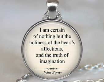 I am certain of nothing but the holiness of the heart's affection...John Keats quote necklace, Valentine's gift romantic gift keychain
