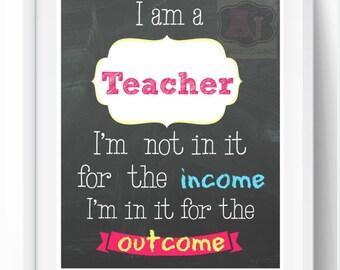 Teacher gift , Teacher Quote Printable Wall Art, I Am A Teacher, I Am Not In It For The Income, I'm In It For The Outcome, Classroom Decor