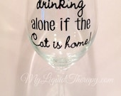 It's not drinking alone if the Cat is home! VINYL Wine Glass Funny, Humorous, Gift (Made to Order)