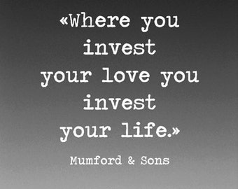 Where you invest your love you invest your life - Typography - Photography - Mumford & Sons lyric - Music art - Mountain Art