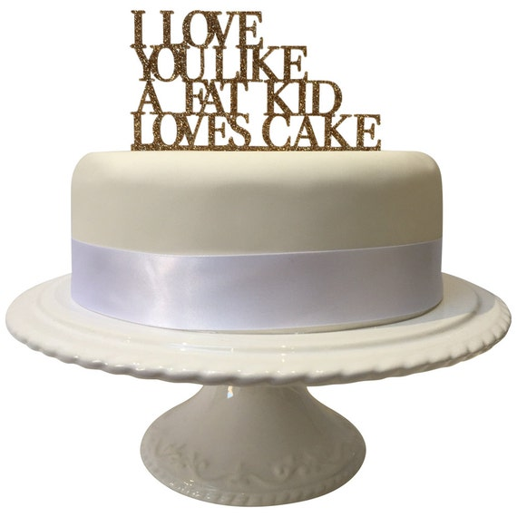 Love You Like A Fat Kid Loves Cake Cake Topper