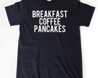 Breakfast Coffee Pancakes T-shirt Funny Hilarious Food Morning Gift Idea Tee Shirt