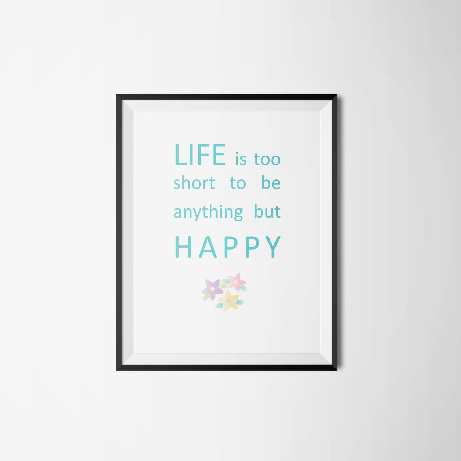 Life Is Too Short To Be Anything But Happy Quotes: Life Is Too Short To Be Anything But Happy Printable By