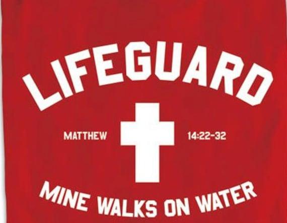 Jesus is my Lifeguard he walks on water.