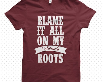 Blame It All On My Roots | Colorado Tshirt (MADE TO ORDER)