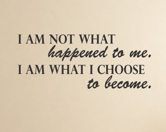 I am not what happened to me. I am what I choose to become. wall decal