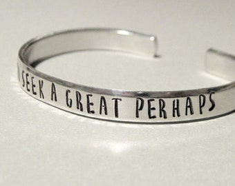 I Go To Seek A Great Perhaps - Inspirational Travel Quote Bracelet- Hand Stamped Cuff in Aluminum, Golden Brass or Sterling Silver