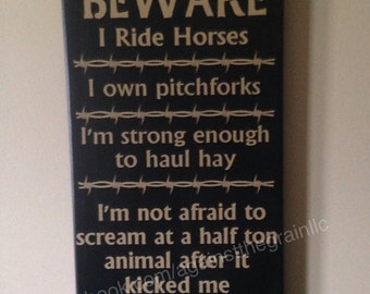 Beware I ride horses I own pitchforks-I am strong enough to haul hay-not afraid-you will not be a problem handmade wooden sign