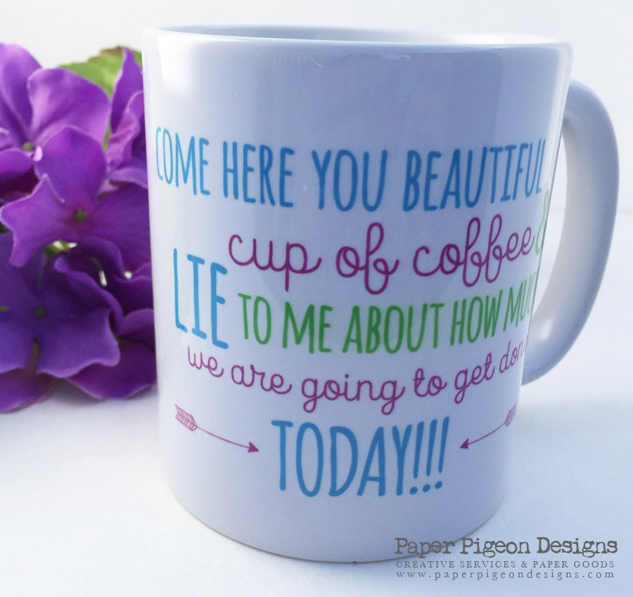 Funny Coffee Mug Come Here You Beautiful Cup Of Coffee And