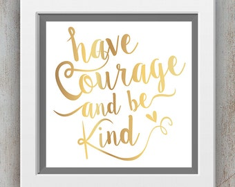 Have Courage and Be Kind - Inspirational Quote Printable - Faux Gold Foil Print - Wall Art Print