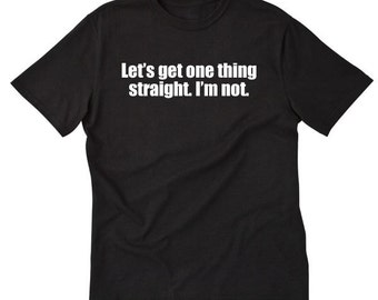 Let's Get One Thing Straight I'm Not T-shirt LGBT Gay Pride Gift Idea Tee