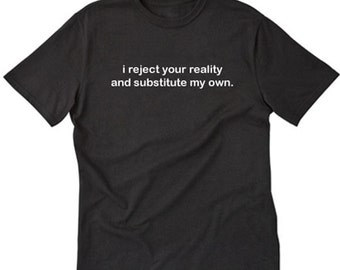 I Reject Your Reality And Substitute My Own T-shirt Geek Nerd Scientist Tee Shirt