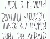 Here is the world. Beautiful and terrible things will happen. Don't be afraid. Frederick Buechner.