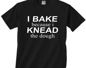 I Bake because i Knead the dough funny t shirt for anyone that loves to cook chef baker comedy tshirt  unique gift idea mom grandma sister