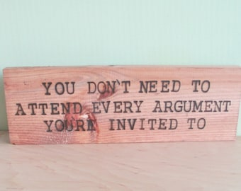 You don't need to attend every argument you're invited to. - Wood Sign Burned Quote