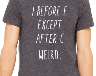 I Before E Except After C Weird shirt - Funny birthday gift tshirt tee for Mom Dad Uncle Grandpa