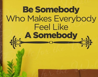 Be Somebody Make Everybody Feel Like A Somebody Wall Decal Vinyl Sticker Art Q17
